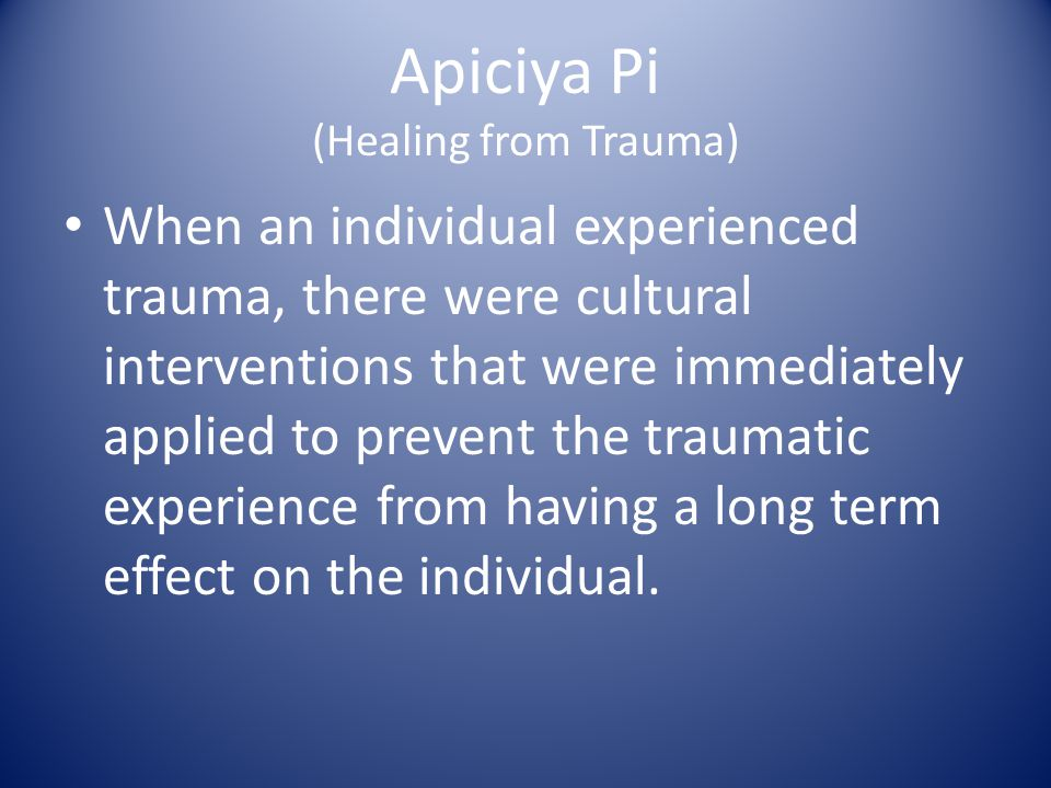 Apiciya Pi (Healing from Trauma) When an individual experienced trauma, there were cultural interventions that were immediately applied to prevent the