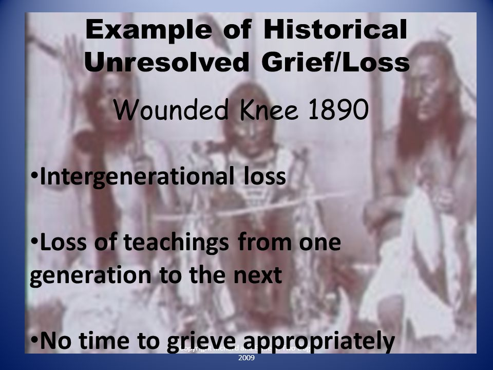 Example of Historical Unresolved Grief/Loss Copyright Richard and Ethleen Two Dogs 2009 Wounded Knee 1890 Intergenerational loss Loss of teachings fro