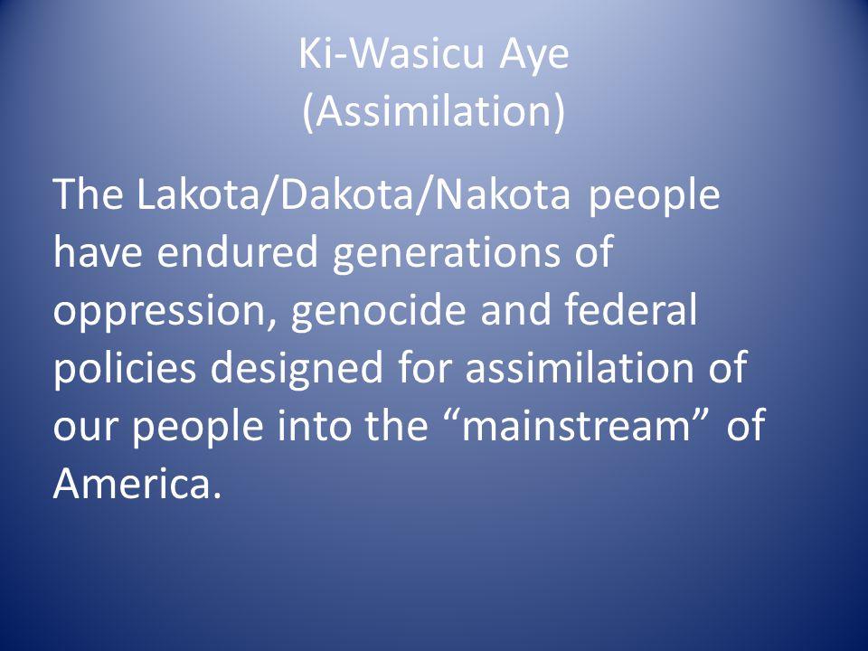 Ki-Wasicu Aye (Assimilation) The Lakota/Dakota/Nakota people have endured generations of oppression, genocide and federal policies designed for assimi