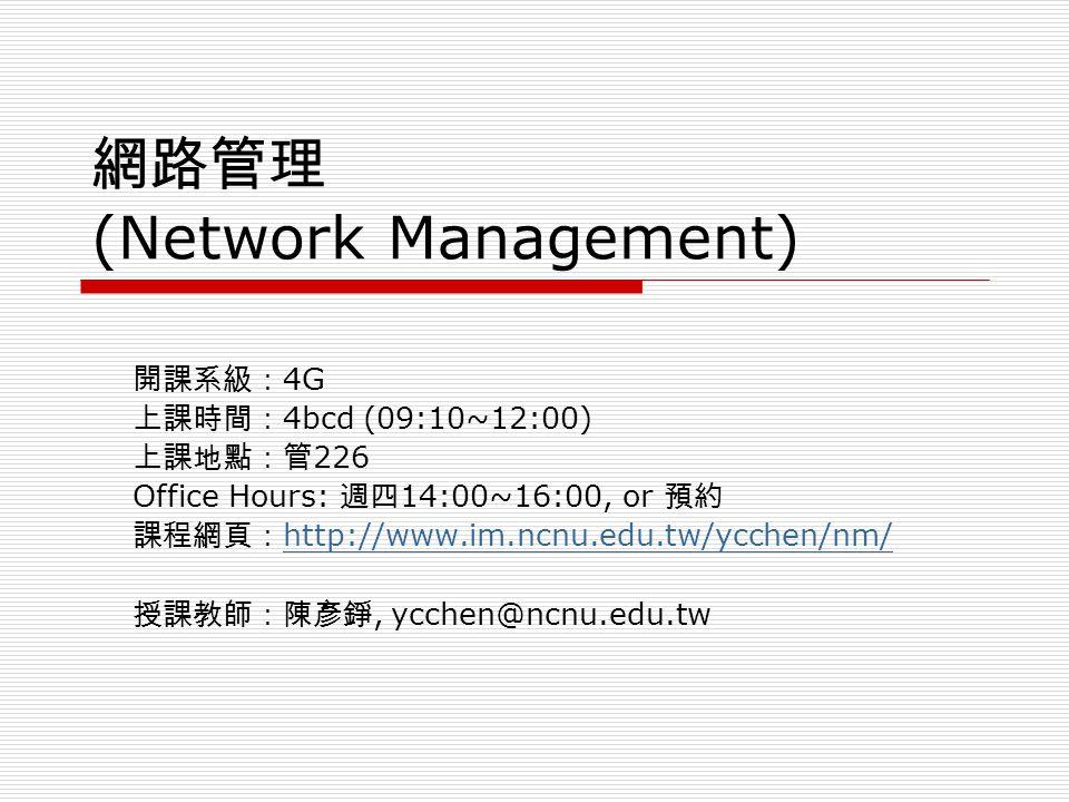 網路管理 (Network Management) 開課系級: 4G 上課時間: 4bcd (09:10~12:00) 上課地點:管 226 Office Hours: 週四 14:00~16:00, or 預約 課程網頁: http://www.im.ncnu.edu.tw/ycchen/nm/ http://www.im.ncnu.edu.tw/ycchen/nm/ 授課教師:陳彥錚, ycchen@ncnu.edu.tw