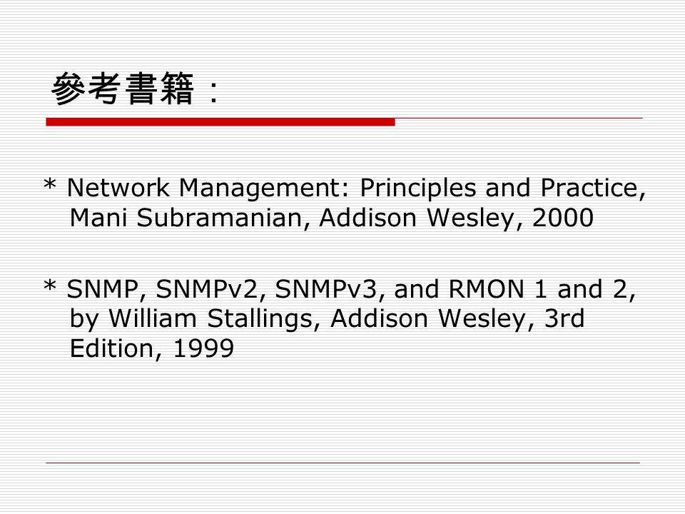 參考書籍: * Network Management: Principles and Practice, Mani Subramanian, Addison Wesley, 2000 * SNMP, SNMPv2, SNMPv3, and RMON 1 and 2, by William Stallings, Addison Wesley, 3rd Edition, 1999