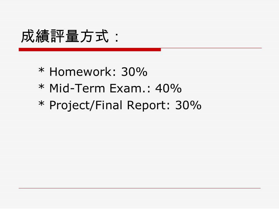 成績評量方式: * Homework: 30% * Mid-Term Exam.: 40% * Project/Final Report: 30%