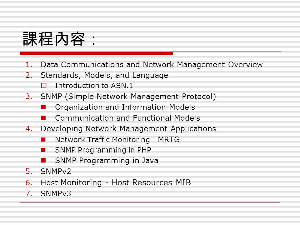 課程內容: 1.Data Communications and Network Management Overview 2.Standards, Models, and Language  Introduction to ASN.1 3.SNMP (Simple Network Management Protocol) Organization and Information Models Communication and Functional Models 4.Developing Network Management Applications Network Traffic Monitoring - MRTG SNMP Programming in PHP SNMP Programming in Java 5.SNMPv2 6.Host Monitoring - Host Resources MIB 7.SNMPv3