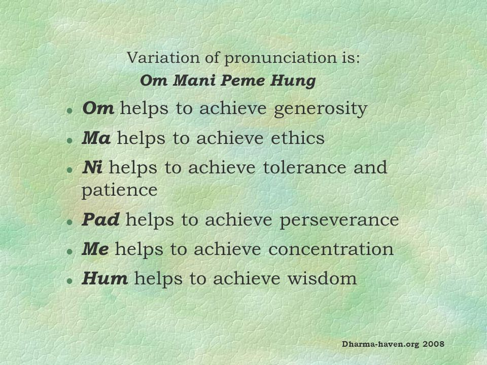 Variation of pronunciation is: Om Mani Peme Hung l Om helps to achieve generosity l Ma helps to achieve ethics l Ni helps to achieve tolerance and patience l Pad helps to achieve perseverance l Me helps to achieve concentration l Hum helps to achieve wisdom Dharma-haven.org 2008
