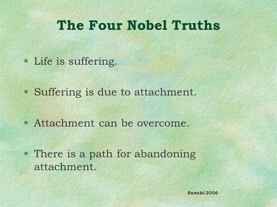 The Four Nobel Truths §Life is suffering. §Suffering is due to attachment.