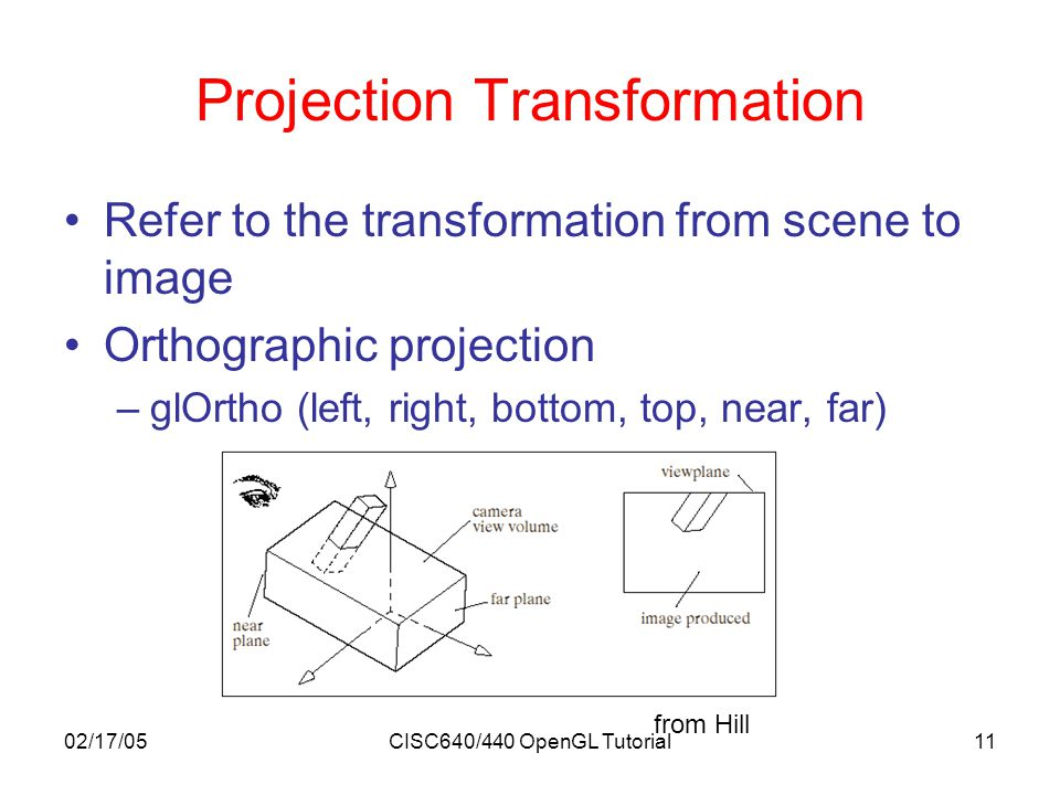 02/17/05CISC640/440 OpenGL Tutorial11 Projection Transformation Refer to the transformation from scene to image Orthographic projection –glOrtho (left, right, bottom, top, near, far) from Hill