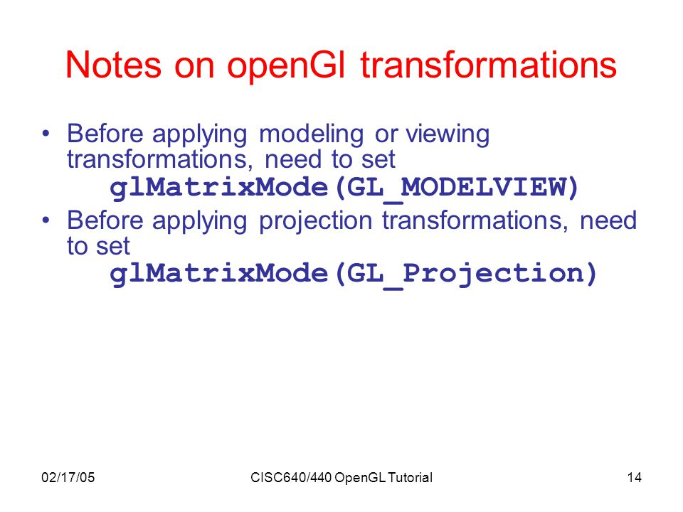 02/17/05CISC640/440 OpenGL Tutorial14 Notes on openGl transformations Before applying modeling or viewing transformations, need to set glMatrixMode(GL_MODELVIEW) Before applying projection transformations, need to set glMatrixMode(GL_Projection) Replacement by either following commands glLoadIdentity(); glLoadMatrix(M); Multiple transformations (either in modeling or viewing) are applied in reverse order