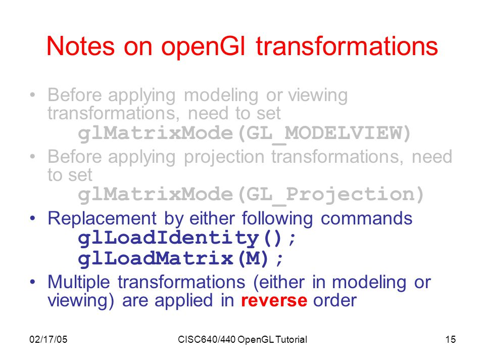 02/17/05CISC640/440 OpenGL Tutorial15 Notes on openGl transformations Before applying modeling or viewing transformations, need to set glMatrixMode(GL_MODELVIEW) Before applying projection transformations, need to set glMatrixMode(GL_Projection) Replacement by either following commands glLoadIdentity(); glLoadMatrix(M); Multiple transformations (either in modeling or viewing) are applied in reverse order
