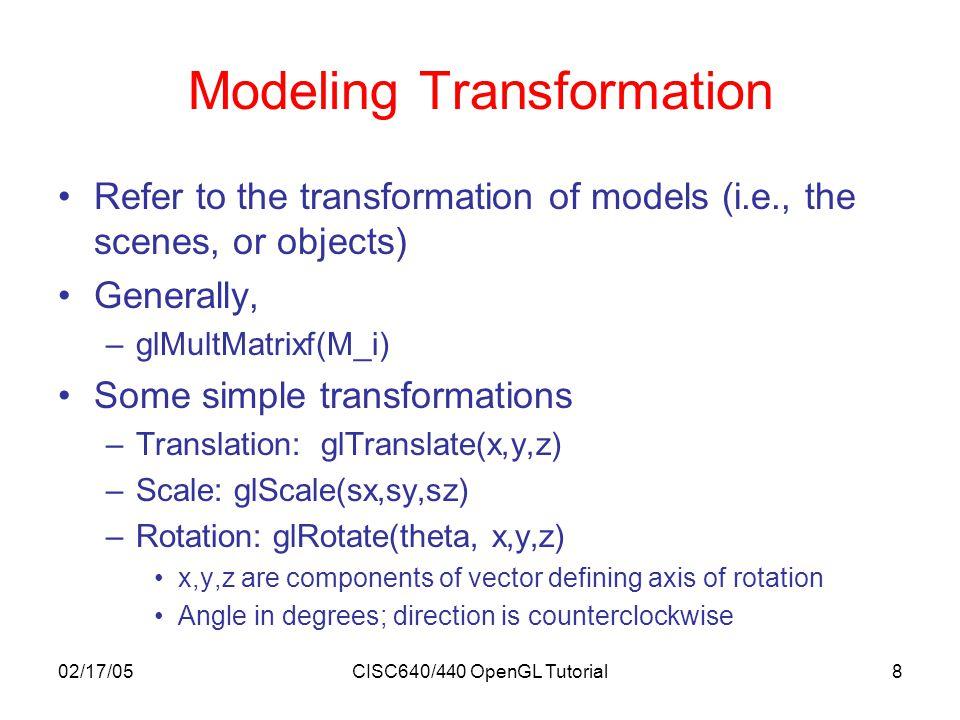 02/17/05CISC640/440 OpenGL Tutorial9 Viewing Transformation Refer to the transformation on the camera Using glTranslate*() and glRotate*() Using gluLookAt() –gluLookAt (eyeX, eyeY, eyeZ, centerX, centerY, centerZ, upX, upY, upZ) eye = (eyeX, eyeY, eyeZ) T : Desired camera position center = (centerX, centerY, centerZ) T : Where camera is looking up = (upX, upY, upZ) T : Camera's up vector