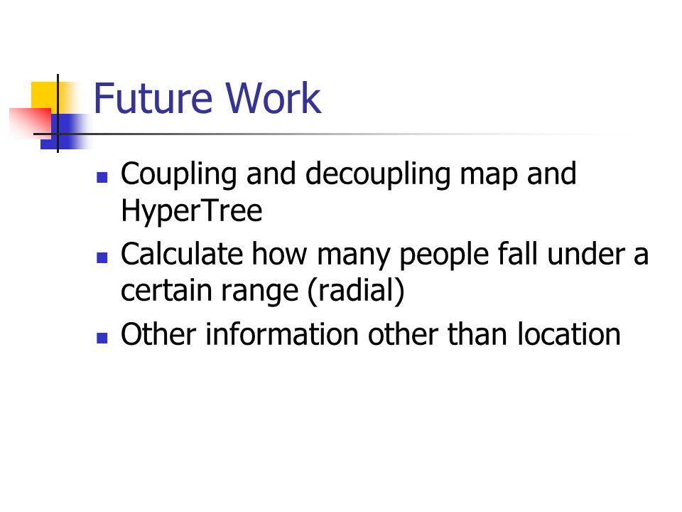 Future Work Coupling and decoupling map and HyperTree Calculate how many people fall under a certain range (radial) Other information other than locat