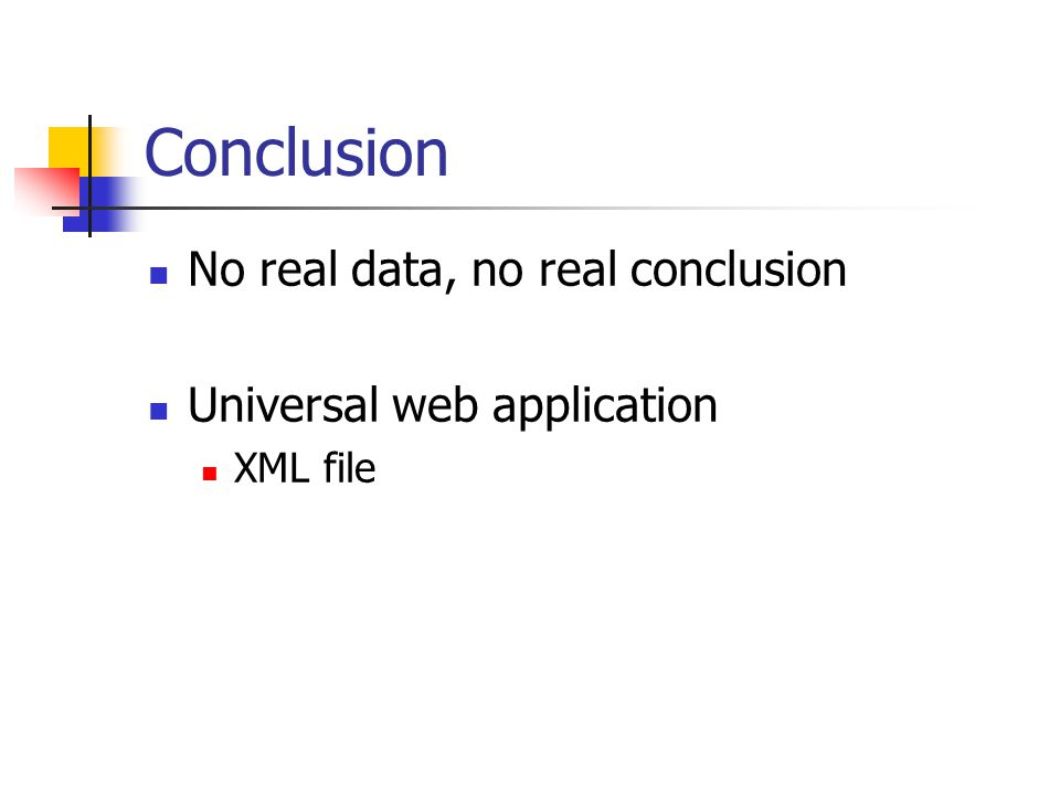 Conclusion No real data, no real conclusion Universal web application XML file
