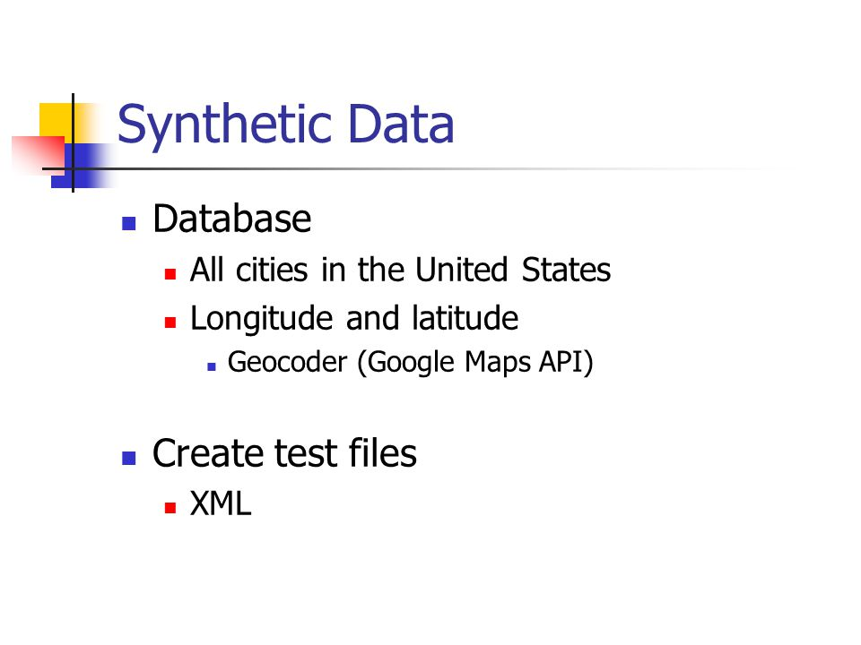 Synthetic Data Database All cities in the United States Longitude and latitude Geocoder (Google Maps API) Create test files XML