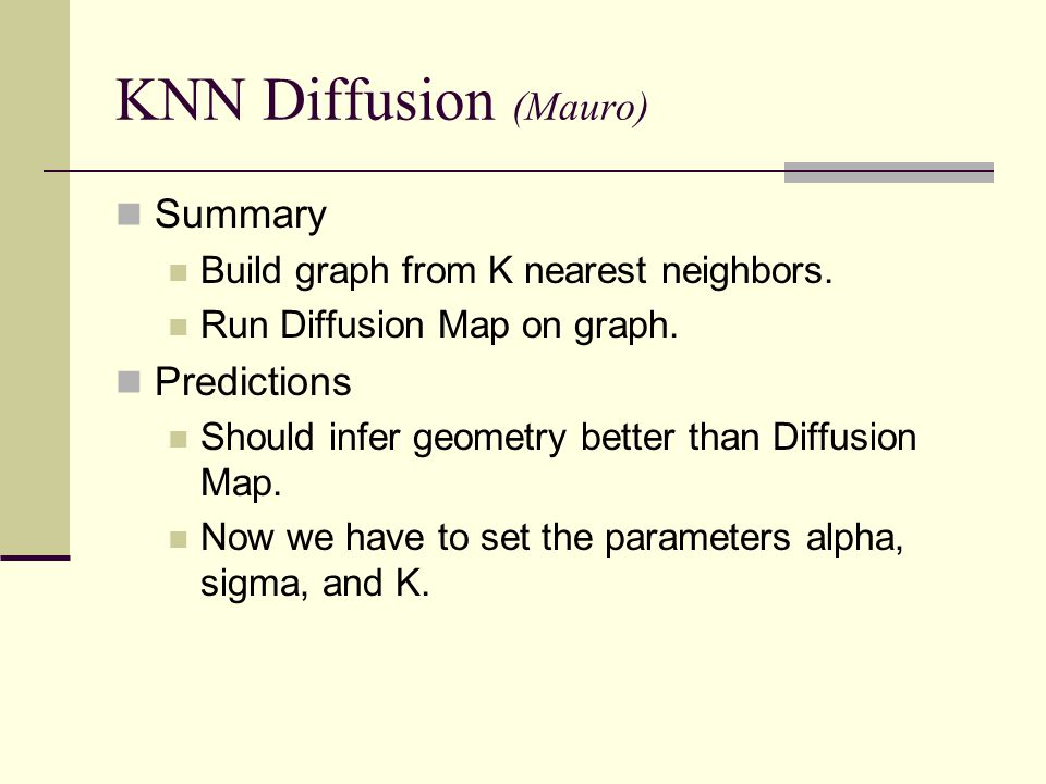 KNN Diffusion (Mauro) Summary Build graph from K nearest neighbors. Run Diffusion Map on graph. Predictions Should infer geometry better than Diffusio