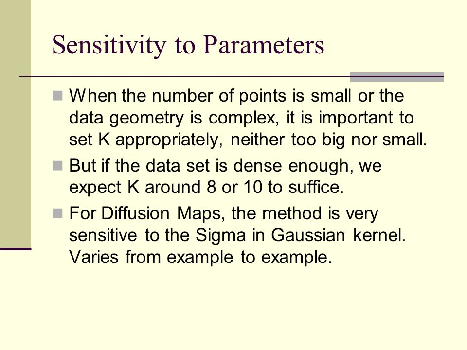 Sensitivity to Parameters When the number of points is small or the data geometry is complex, it is important to set K appropriately, neither too big nor small.