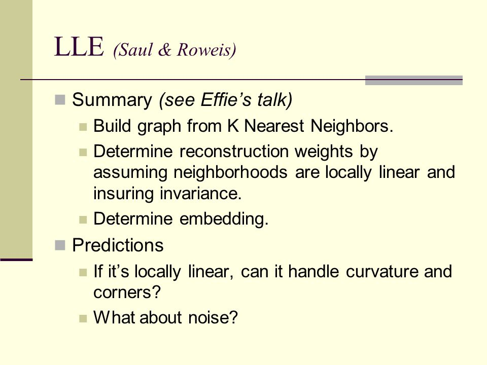 LLE (Saul & Roweis) Summary (see Effie's talk) Build graph from K Nearest Neighbors. Determine reconstruction weights by assuming neighborhoods are lo