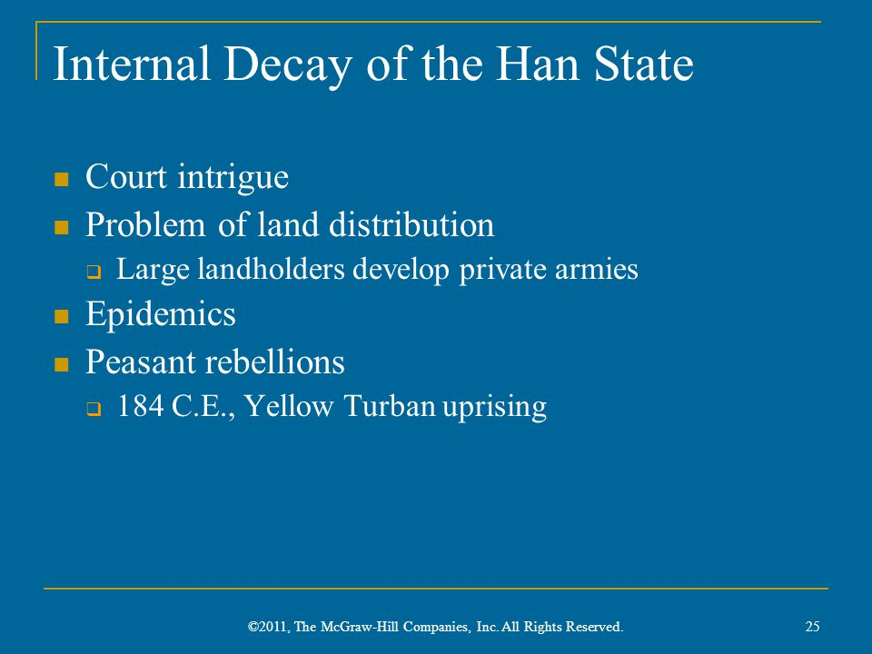 Internal Decay of the Han State Court intrigue Problem of land distribution  Large landholders develop private armies Epidemics Peasant rebellions  184 C.E., Yellow Turban uprising 25 ©2011, The McGraw-Hill Companies, Inc.