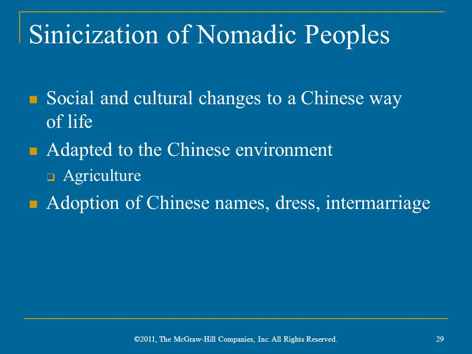 Sinicization of Nomadic Peoples Social and cultural changes to a Chinese way of life Adapted to the Chinese environment  Agriculture Adoption of Chinese names, dress, intermarriage 29 ©2011, The McGraw-Hill Companies, Inc.