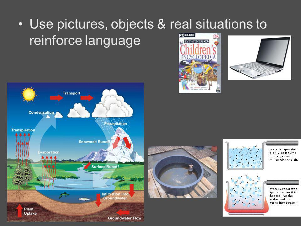 Use pictures, objects & real situations to reinforce language