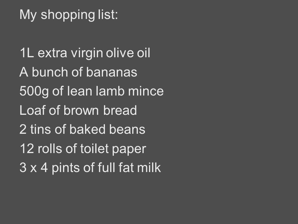 My shopping list: 1L extra virgin olive oil A bunch of bananas 500g of lean lamb mince Loaf of brown bread 2 tins of baked beans 12 rolls of toilet pa