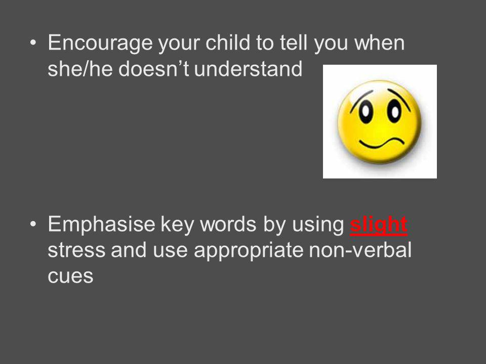 Encourage your child to tell you when she/he doesn't understand Emphasise key words by using slight stress and use appropriate non-verbal cues