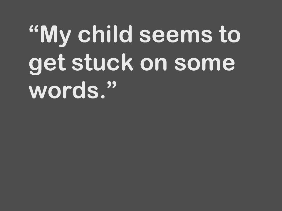 """""""My child seems to get stuck on some words."""""""