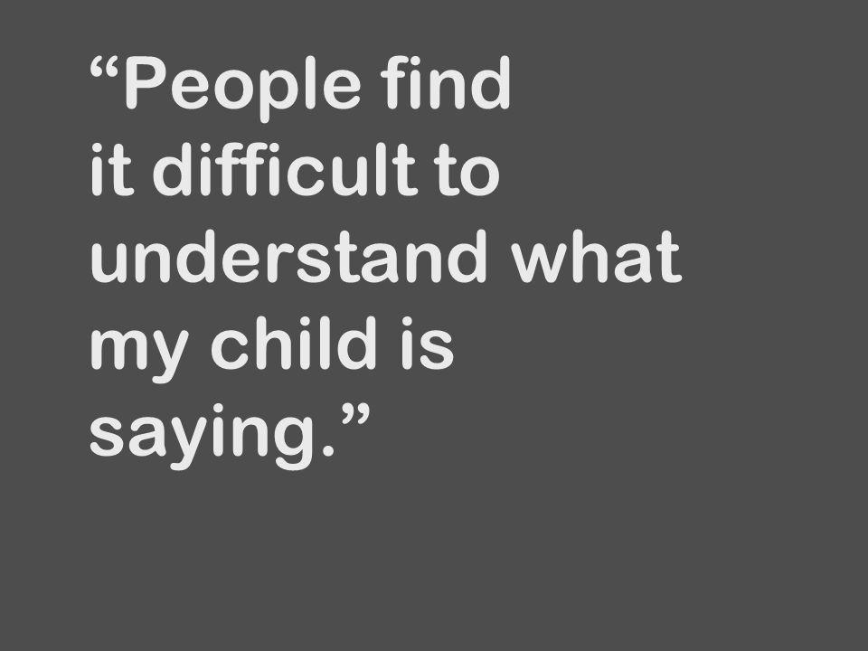 """""""People find it difficult to understand what my child is saying."""""""