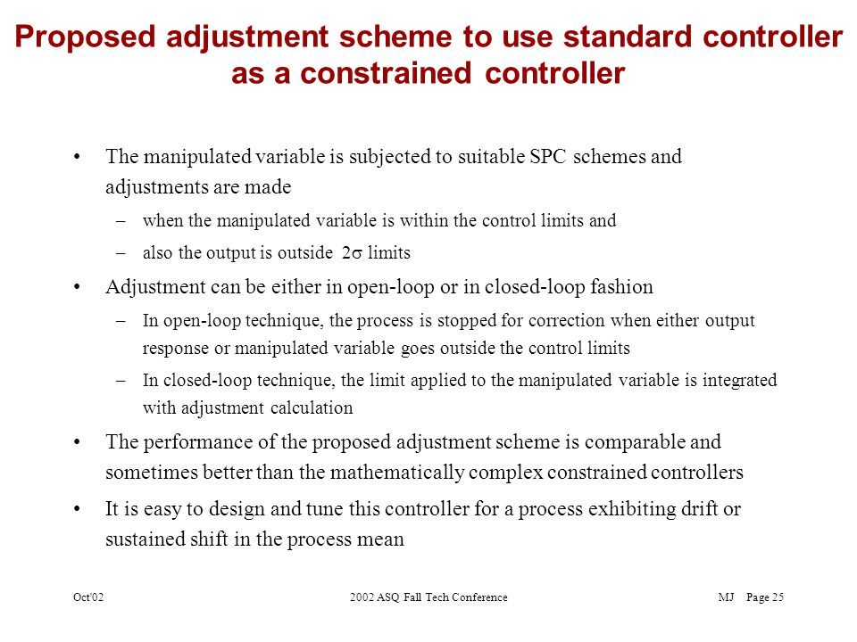 MJOct 022002 ASQ Fall Tech ConferencePage 24 Comparison of constrained scheme with standard SPC/EPC Scheme Constrained schemes significantly reduce the adjustment variance at the expense of a slight increase in output variance
