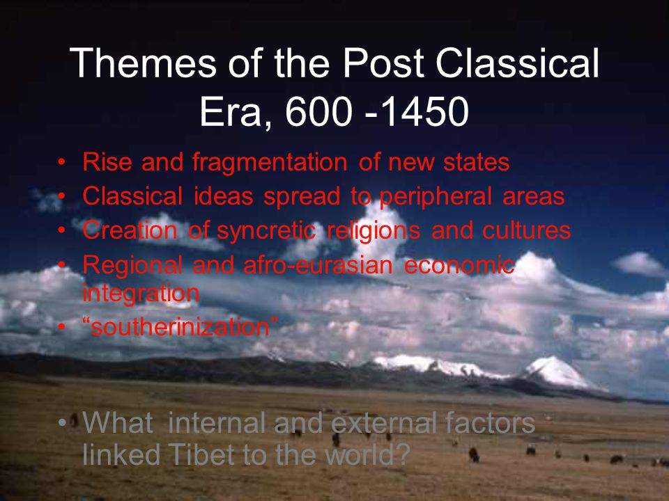 Themes of the Post Classical Era, 600 -1450 Rise and fragmentation of new states Classical ideas spread to peripheral areas Creation of syncretic religions and cultures Regional and afro-eurasian economic integration southerinization What internal and external factors linked Tibet to the world