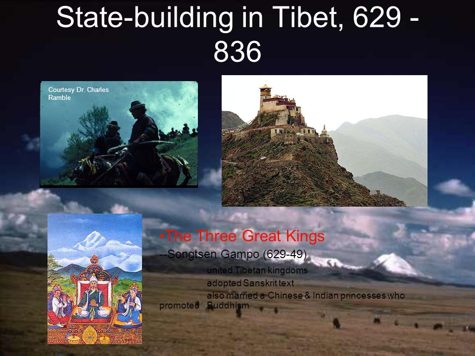 State-building in Tibet, 629 - 836 The Three Great Kings --Songtsen Gampo (629-49) united Tibetan kingdoms adopted Sanskrit text also married a Chinese & Indian princesses who promoted Buddhism Courtesy Dr.