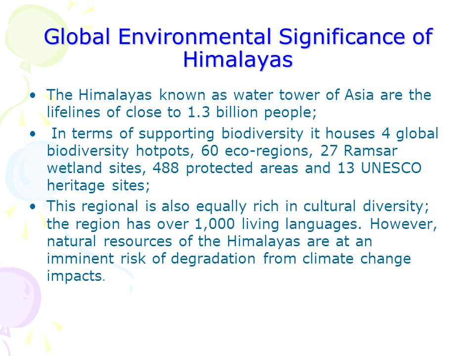 Global Environmental Significance of Himalayas The Himalayas known as water tower of Asia are the lifelines of close to 1.3 billion people; In terms o