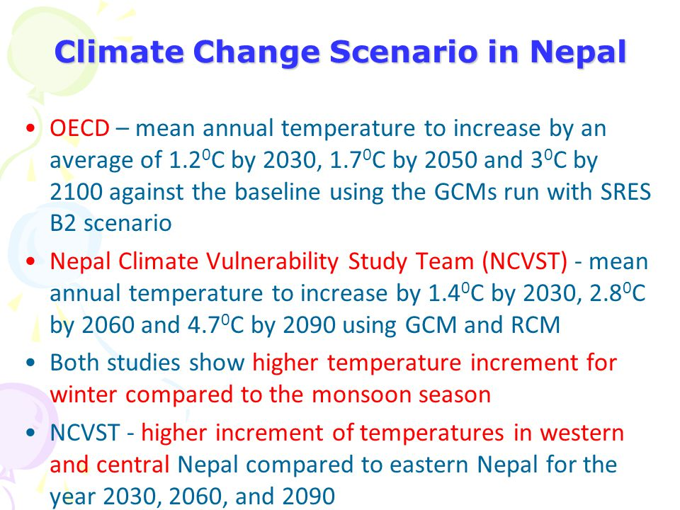 Climate Change Scenario in Nepal OECD – mean annual temperature to increase by an average of 1.2 0 C by 2030, 1.7 0 C by 2050 and 3 0 C by 2100 agains