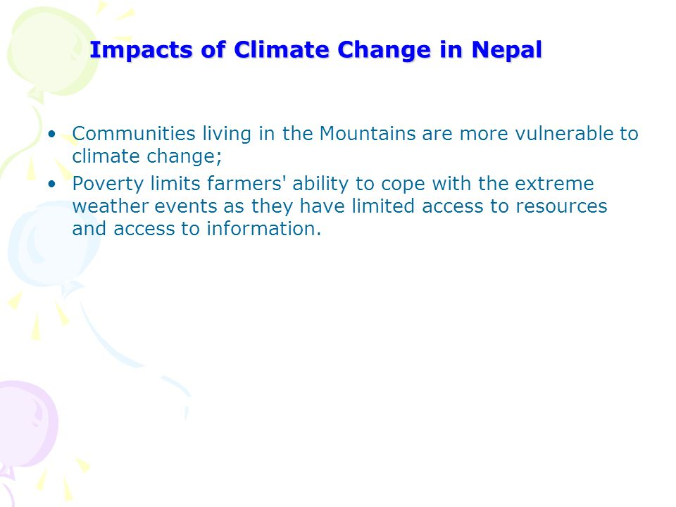 Impacts of Climate Change in Nepal Communities living in the Mountains are more vulnerable to climate change; Poverty limits farmers' ability to cope