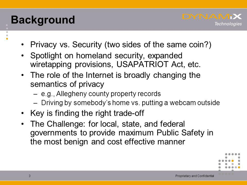 Proprietary and Confidential3 Background Privacy vs. Security (two sides of the same coin?) Spotlight on homeland security, expanded wiretapping provi
