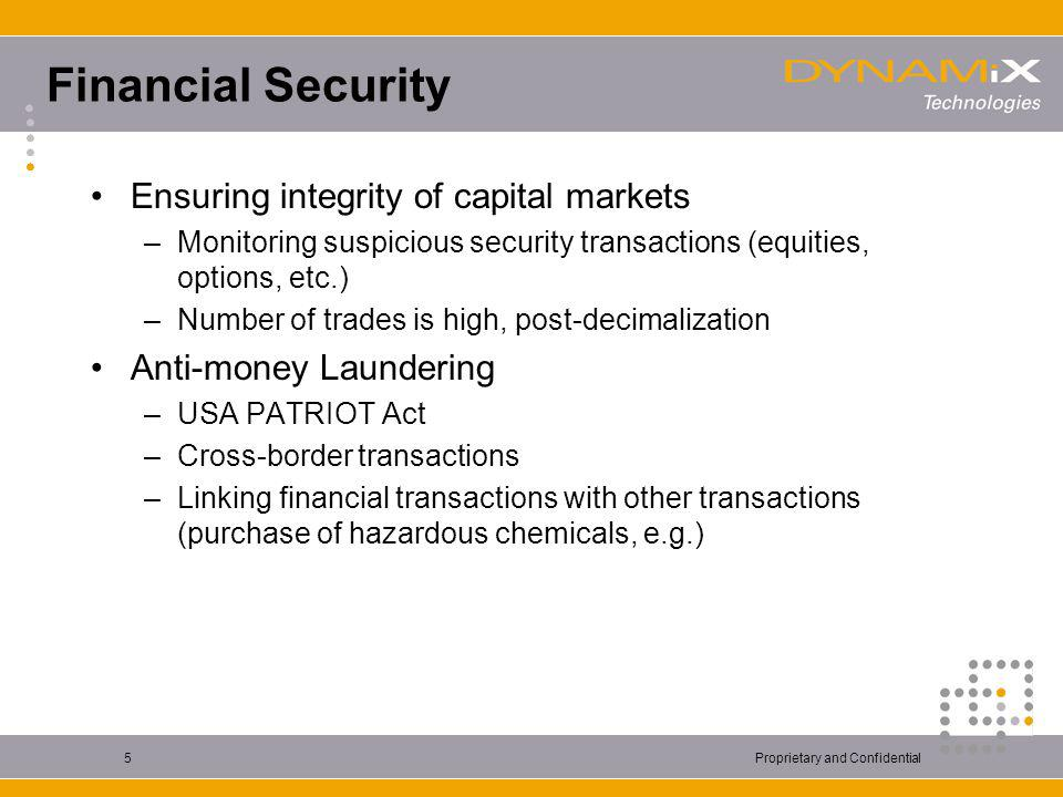 Proprietary and Confidential5 Financial Security Ensuring integrity of capital markets –Monitoring suspicious security transactions (equities, options, etc.) –Number of trades is high, post-decimalization Anti-money Laundering –USA PATRIOT Act –Cross-border transactions –Linking financial transactions with other transactions (purchase of hazardous chemicals, e.g.)