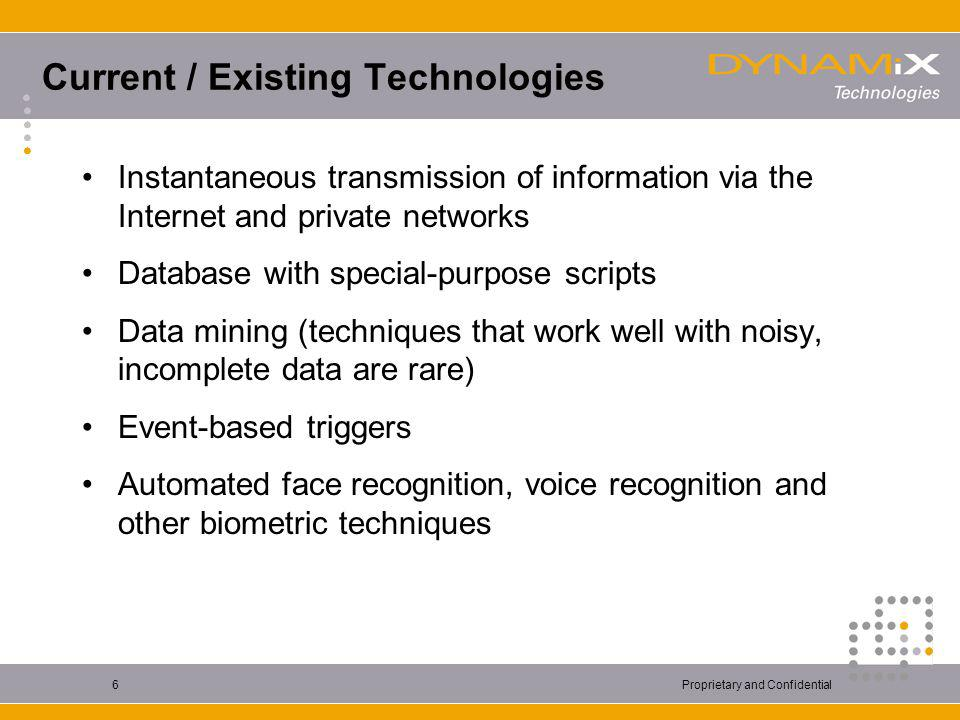 Proprietary and Confidential6 Current / Existing Technologies Instantaneous transmission of information via the Internet and private networks Database with special-purpose scripts Data mining (techniques that work well with noisy, incomplete data are rare) Event-based triggers Automated face recognition, voice recognition and other biometric techniques