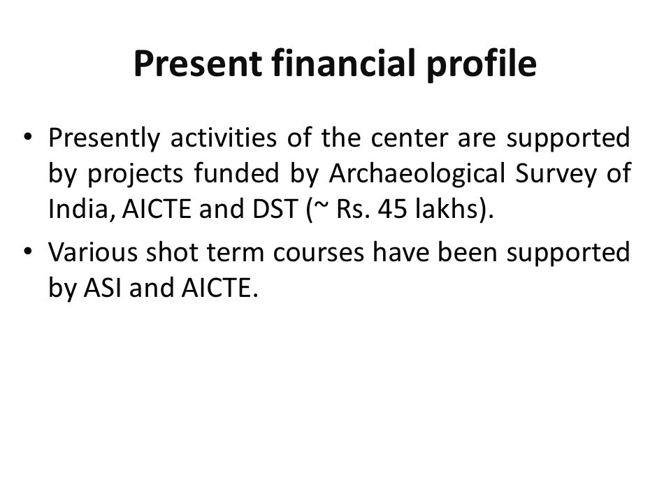 Present financial profile Presently activities of the center are supported by projects funded by Archaeological Survey of India, AICTE and DST (~ Rs.