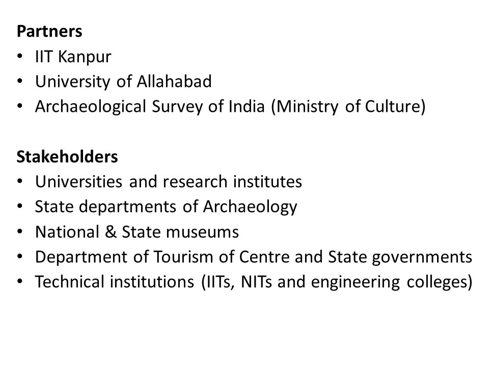 Partners IIT Kanpur University of Allahabad Archaeological Survey of India (Ministry of Culture) Stakeholders Universities and research institutes Sta