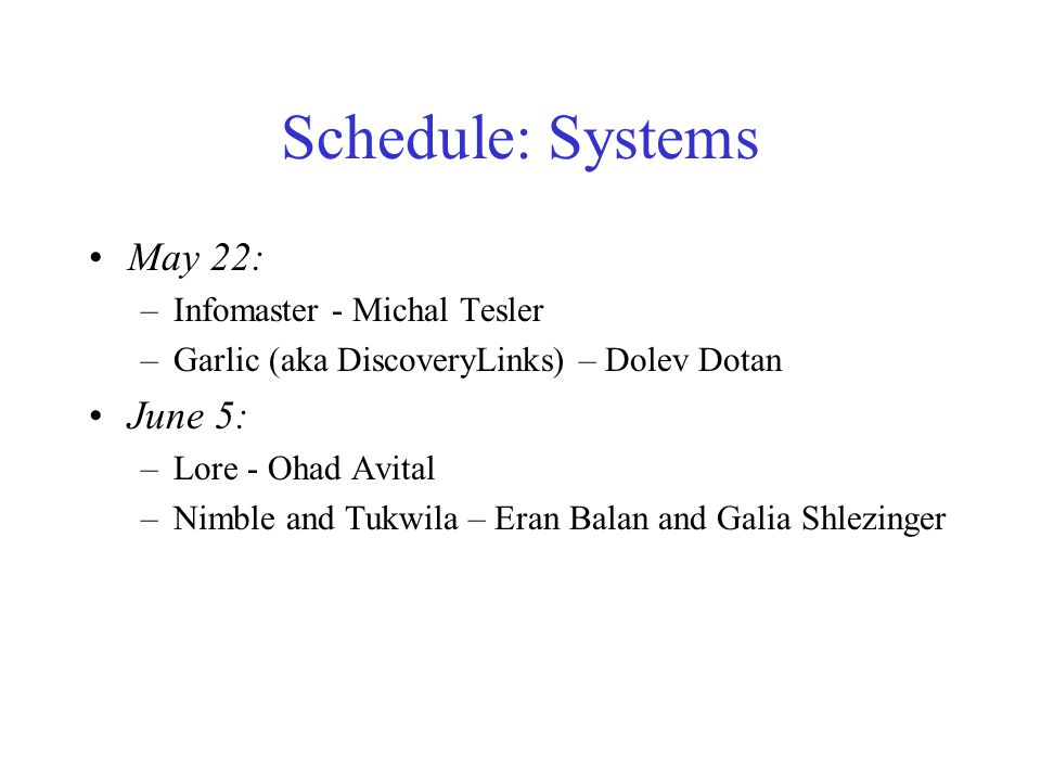 Schedule: Systems May 22: –Infomaster - Michal Tesler –Garlic (aka DiscoveryLinks) – Dolev Dotan June 5: –Lore - Ohad Avital –Nimble and Tukwila – Eran Balan and Galia Shlezinger