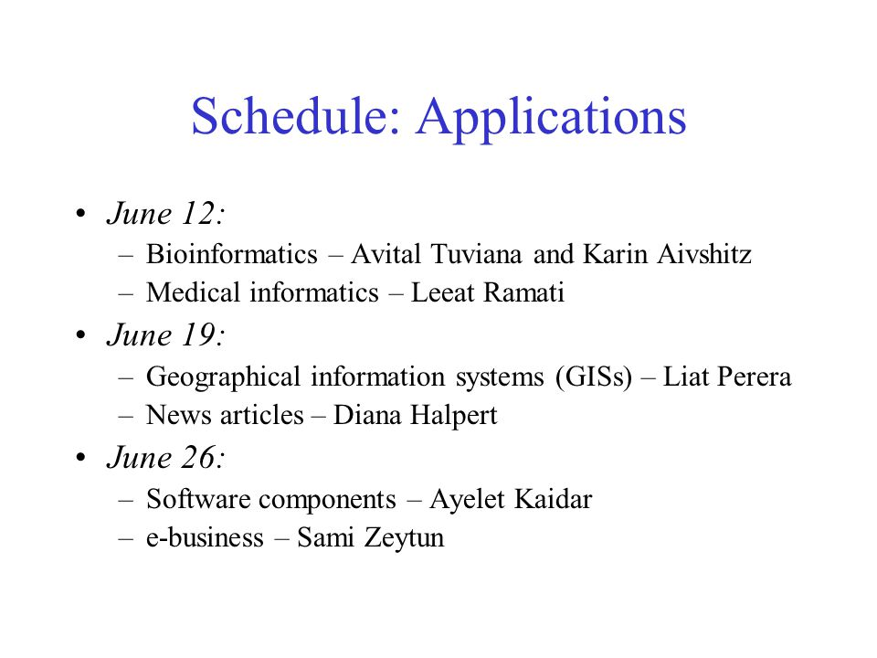 Schedule: Applications June 12: –Bioinformatics – Avital Tuviana and Karin Aivshitz –Medical informatics – Leeat Ramati June 19: –Geographical information systems (GISs) – Liat Perera –News articles – Diana Halpert June 26: –Software components – Ayelet Kaidar –e-business – Sami Zeytun