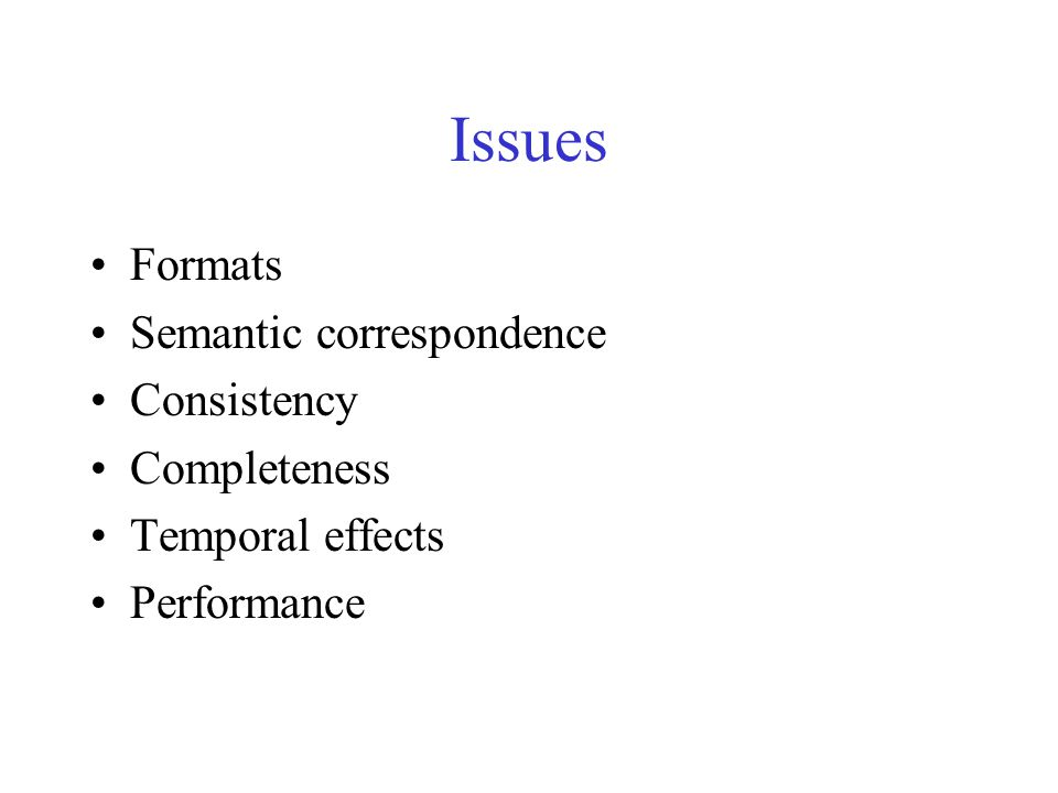 Issues Formats Semantic correspondence Consistency Completeness Temporal effects Performance