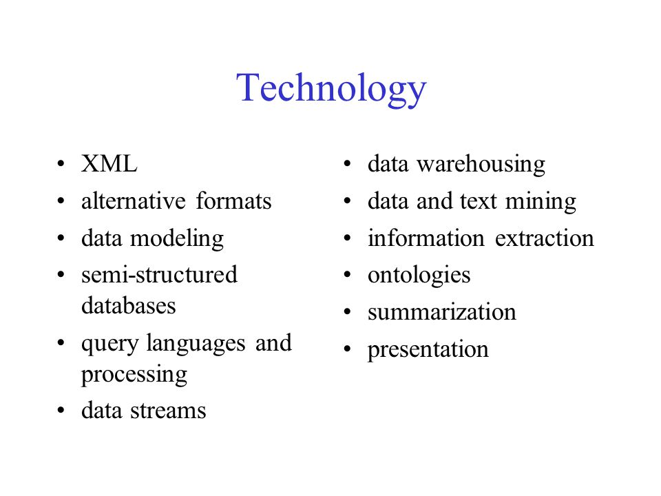 Technology XML alternative formats data modeling semi-structured databases query languages and processing data streams data warehousing data and text mining information extraction ontologies summarization presentation
