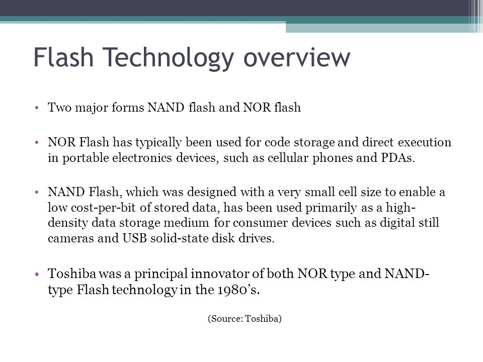 Flash Technology overview Two major forms NAND flash and NOR flash NOR Flash has typically been used for code storage and direct execution in portable
