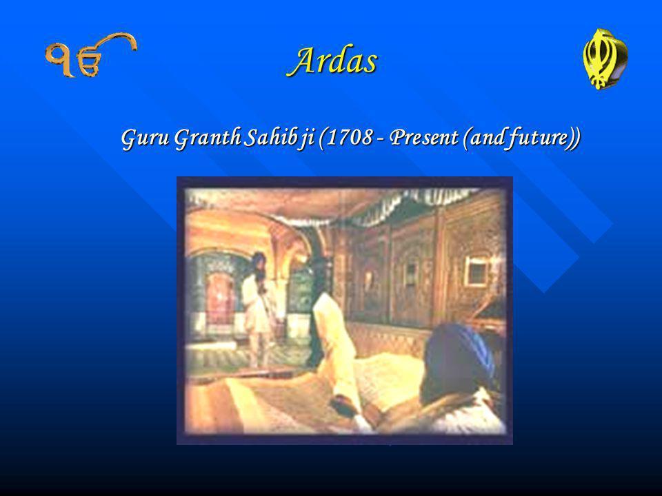 Ardas Guru Granth Sahib ji (1708 - Present (and future))