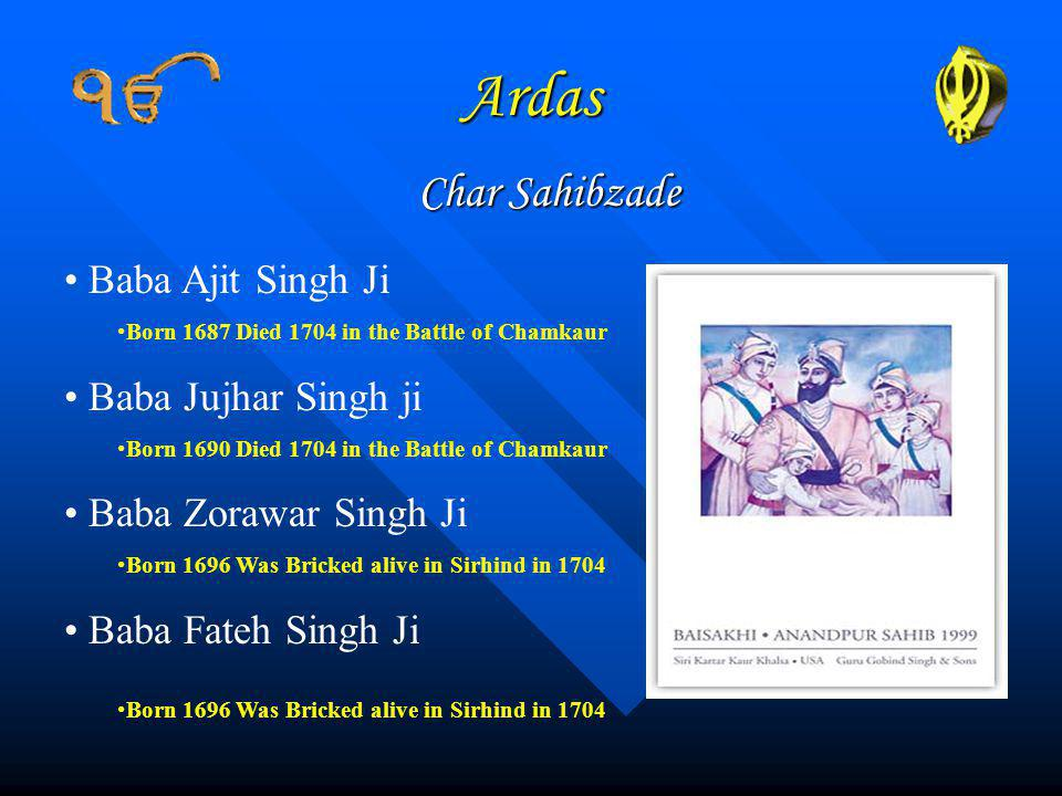 Ardas Char Sahibzade Baba Ajit Singh Ji Born 1687 Died 1704 in the Battle of Chamkaur Baba Jujhar Singh ji Born 1690 Died 1704 in the Battle of Chamkaur Baba Zorawar Singh Ji Born 1696 Was Bricked alive in Sirhind in 1704 Baba Fateh Singh Ji Born 1696 Was Bricked alive in Sirhind in 1704