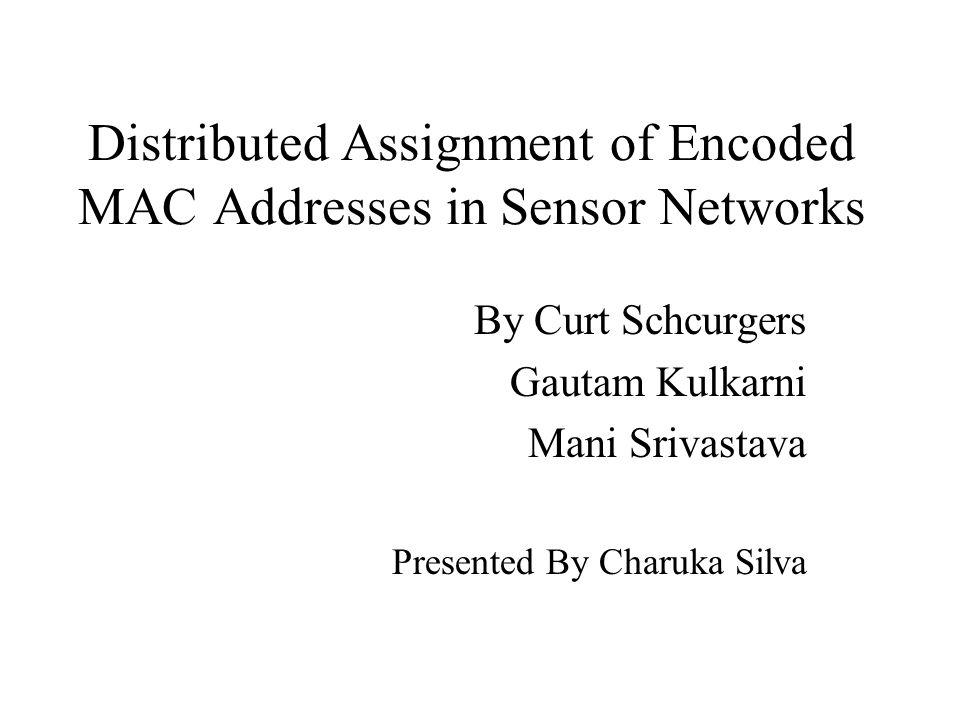 Distributed Assignment of Encoded MAC Addresses in Sensor Networks By Curt Schcurgers Gautam Kulkarni Mani Srivastava Presented By Charuka Silva