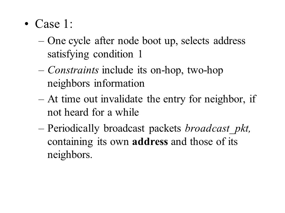 Case 1: –One cycle after node boot up, selects address satisfying condition 1 –Constraints include its on-hop, two-hop neighbors information –At time