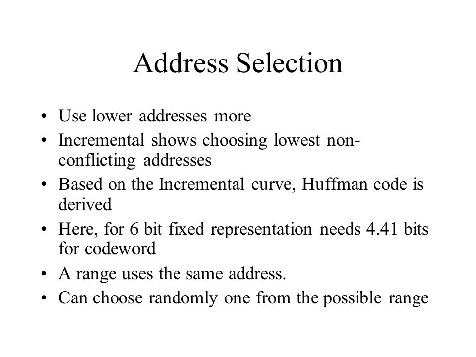 Address Selection Use lower addresses more Incremental shows choosing lowest non- conflicting addresses Based on the Incremental curve, Huffman code is derived Here, for 6 bit fixed representation needs 4.41 bits for codeword A range uses the same address.