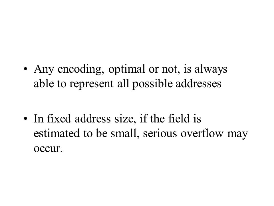 Any encoding, optimal or not, is always able to represent all possible addresses In fixed address size, if the field is estimated to be small, serious