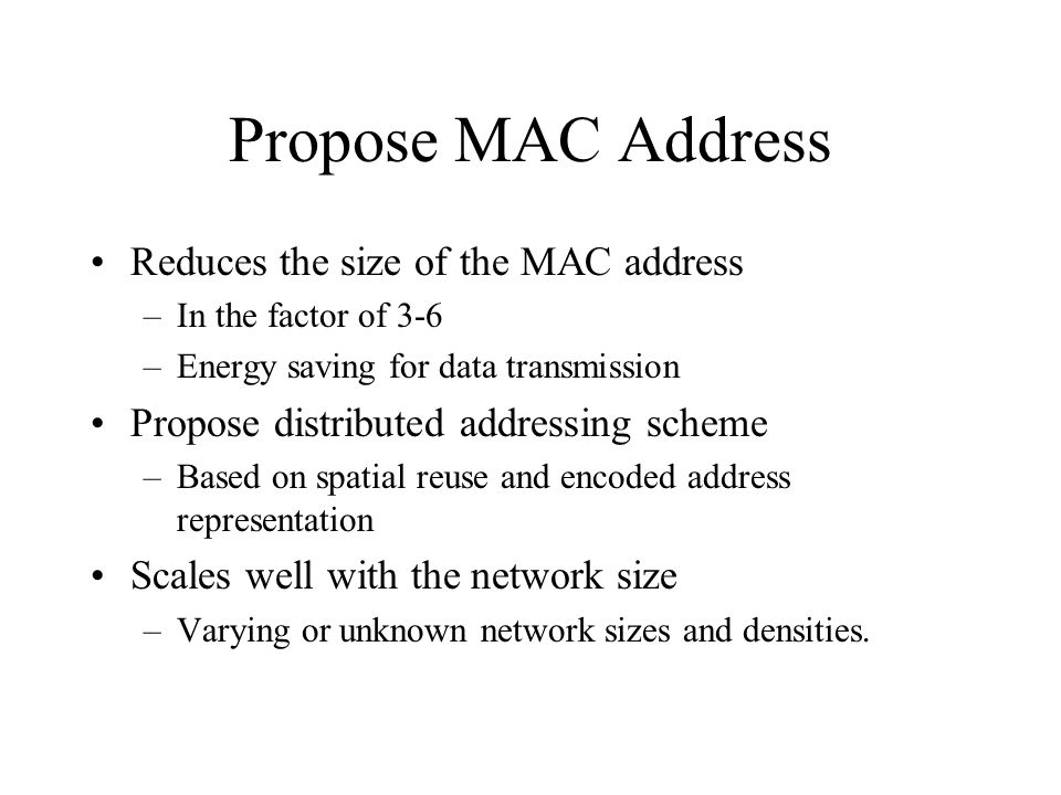 Propose MAC Address Reduces the size of the MAC address –In the factor of 3-6 –Energy saving for data transmission Propose distributed addressing sche