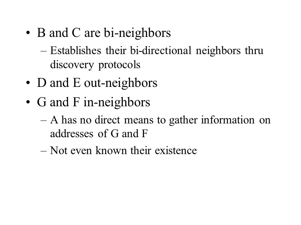 B and C are bi-neighbors –Establishes their bi-directional neighbors thru discovery protocols D and E out-neighbors G and F in-neighbors –A has no direct means to gather information on addresses of G and F –Not even known their existence